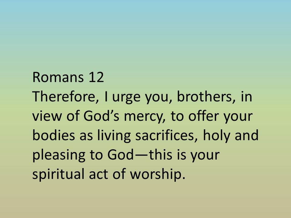 Romans 12 Therefore, I urge you, brothers, in view of God's mercy, to offer your bodies as living sacrifices, holy and pleasing to God—this is your spiritual act of worship.