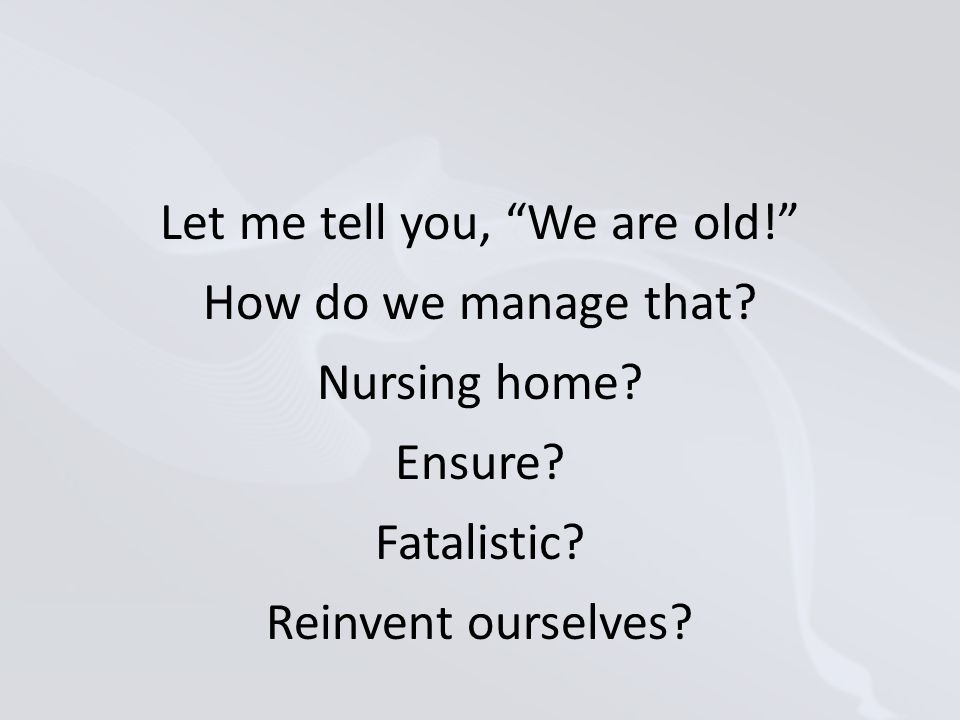Let me tell you, We are old! How do we manage that.