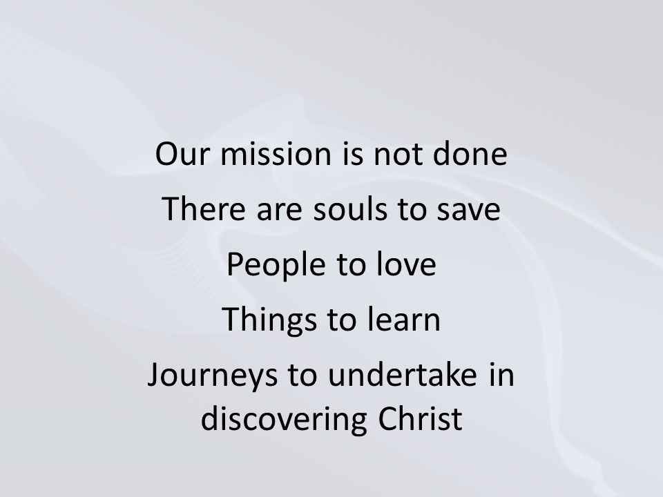 Our mission is not done There are souls to save People to love Things to learn Journeys to undertake in discovering Christ