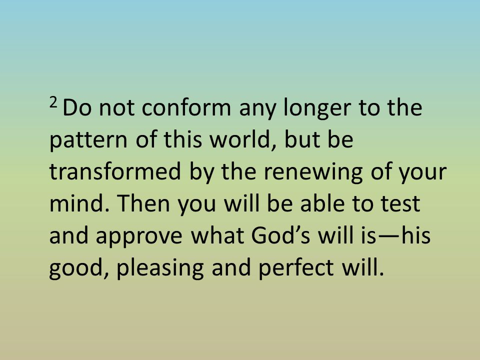 2 Do not conform any longer to the pattern of this world, but be transformed by the renewing of your mind.