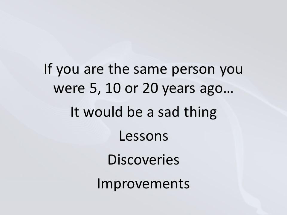 If you are the same person you were 5, 10 or 20 years ago… It would be a sad thing Lessons Discoveries Improvements