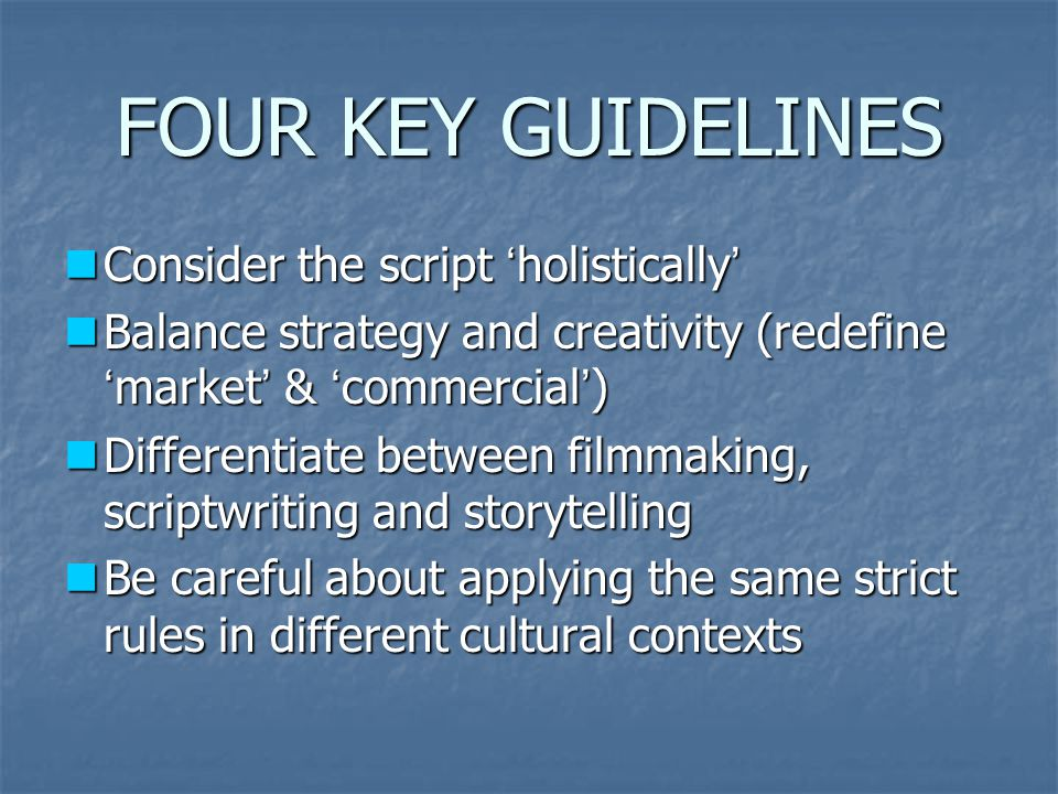 FOUR KEY GUIDELINES Consider the script ' holistically ' Consider the script ' holistically ' Balance strategy and creativity (redefine ' market ' & ' commercial ' ) Balance strategy and creativity (redefine ' market ' & ' commercial ' ) Differentiate between filmmaking, scriptwriting and storytelling Differentiate between filmmaking, scriptwriting and storytelling Be careful about applying the same strict rules in different cultural contexts Be careful about applying the same strict rules in different cultural contexts
