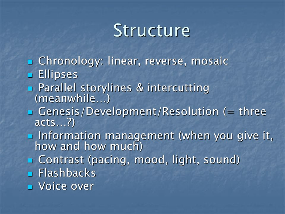 Structure Chronology: linear, reverse, mosaic Chronology: linear, reverse, mosaic Ellipses Ellipses Parallel storylines & intercutting (meanwhile…) Parallel storylines & intercutting (meanwhile…) Genesis/Development/Resolution (= three acts… ) Genesis/Development/Resolution (= three acts… ) Information management (when you give it, how and how much) Information management (when you give it, how and how much) Contrast (pacing, mood, light, sound) Contrast (pacing, mood, light, sound) Flashbacks Flashbacks Voice over Voice over