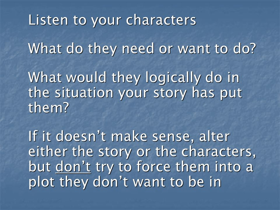 Listen to your characters What do they need or want to do.