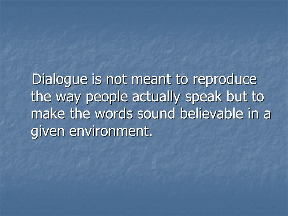 Dialogue is not meant to reproduce the way people actually speak but to make the words sound believable in a given environment.