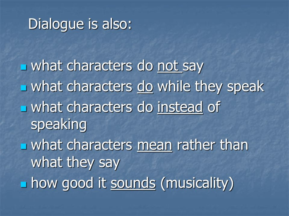 Dialogue is also: Dialogue is also: what characters do not say what characters do not say what characters do while they speak what characters do while they speak what characters do instead of speaking what characters do instead of speaking what characters mean rather than what they say what characters mean rather than what they say how good it sounds (musicality) how good it sounds (musicality)