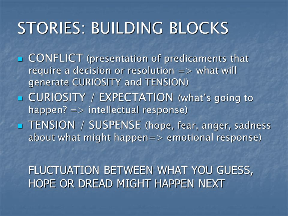 STORIES: BUILDING BLOCKS CONFLICT (presentation of predicaments that require a decision or resolution => what will generate CURIOSITY and TENSION) CONFLICT (presentation of predicaments that require a decision or resolution => what will generate CURIOSITY and TENSION) CURIOSITY / EXPECTATION (what's going to happen.