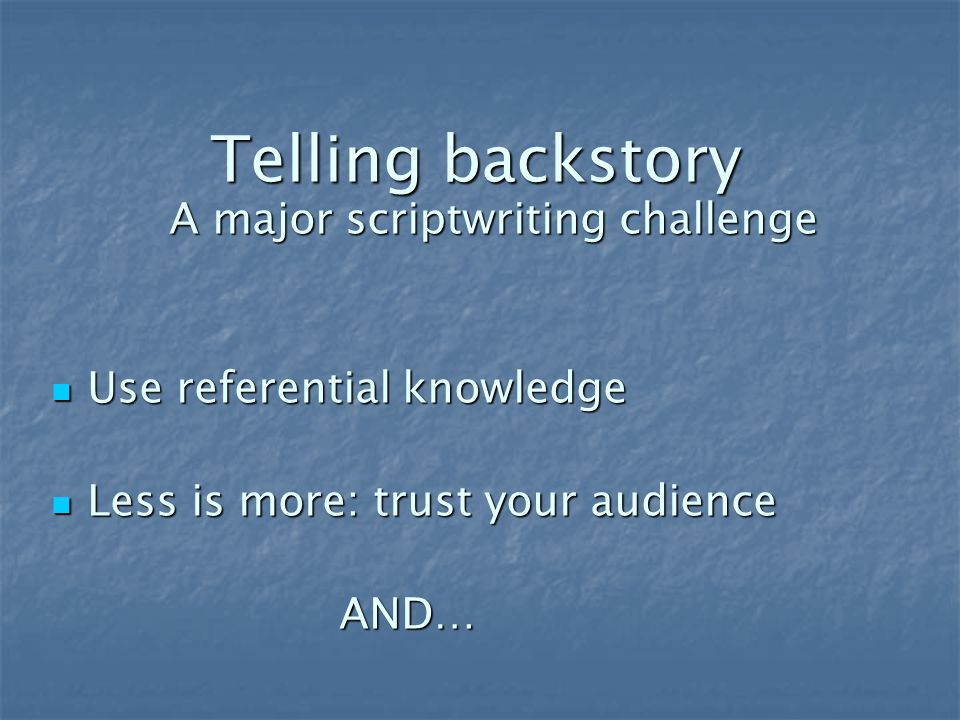 Telling backstory A major scriptwriting challenge Use referential knowledge Use referential knowledge Less is more: trust your audience Less is more: trust your audience AND… AND…