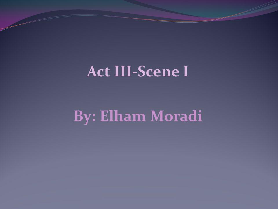 Act III-Scene I By: Elham Moradi