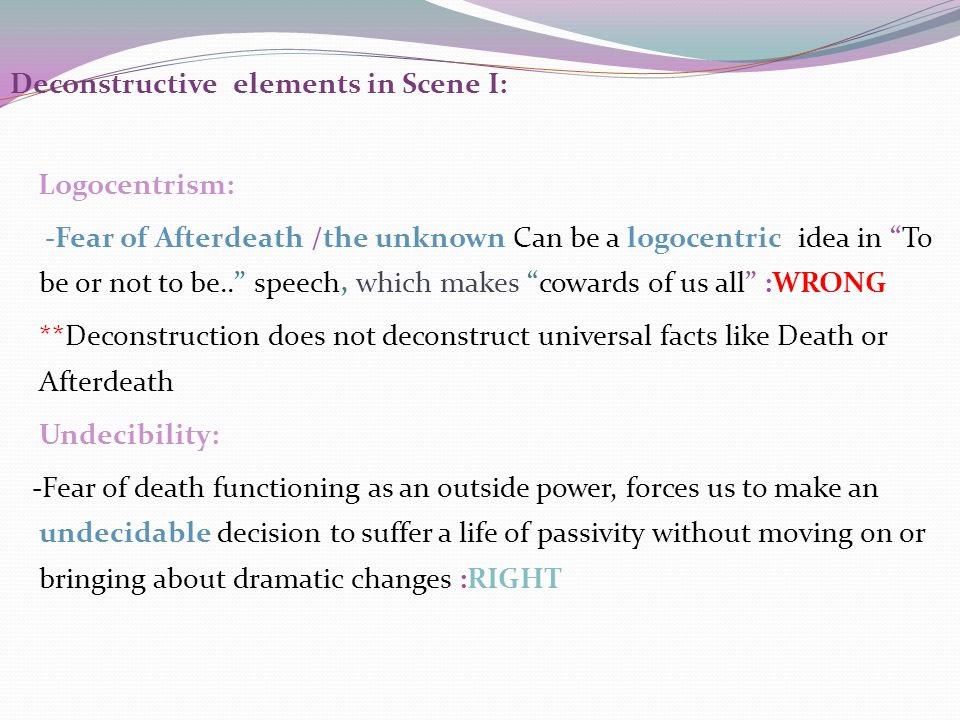 Deconstructive elements in Scene I: Logocentrism: -Fear of Afterdeath /the unknown Can be a logocentric idea in To be or not to be.. speech, which makes cowards of us all :WRONG **Deconstruction does not deconstruct universal facts like Death or Afterdeath Undecibility: -Fear of death functioning as an outside power, forces us to make an undecidable decision to suffer a life of passivity without moving on or bringing about dramatic changes :RIGHT