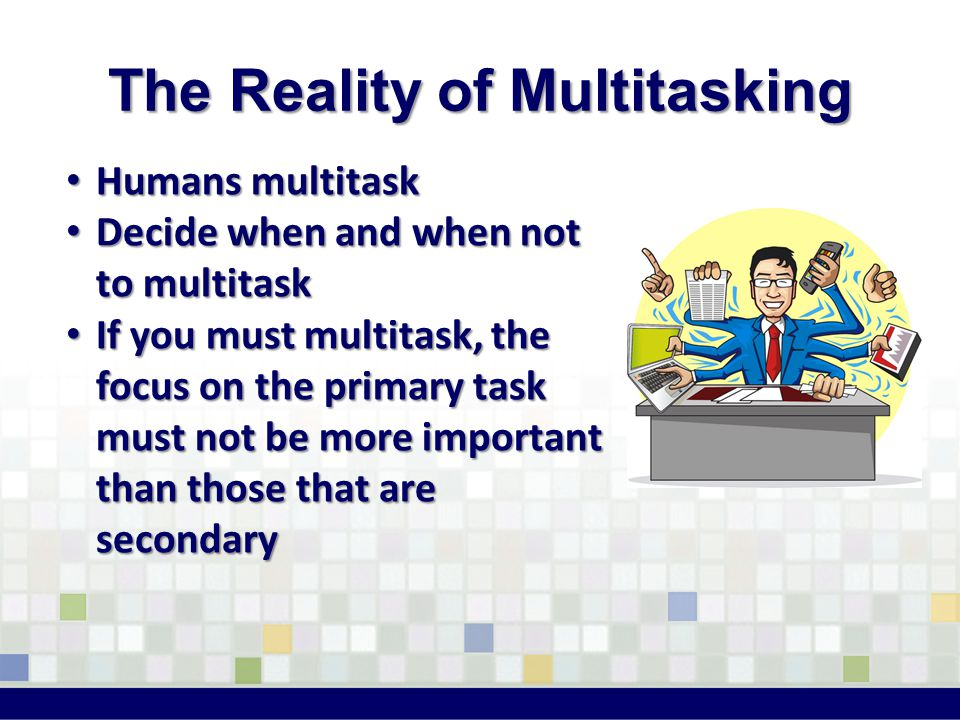 Humans multitask Humans multitask Decide when and when not to multitask Decide when and when not to multitask If you must multitask, the focus on the primary task must not be more important than those that are secondary If you must multitask, the focus on the primary task must not be more important than those that are secondary The Reality of Multitasking