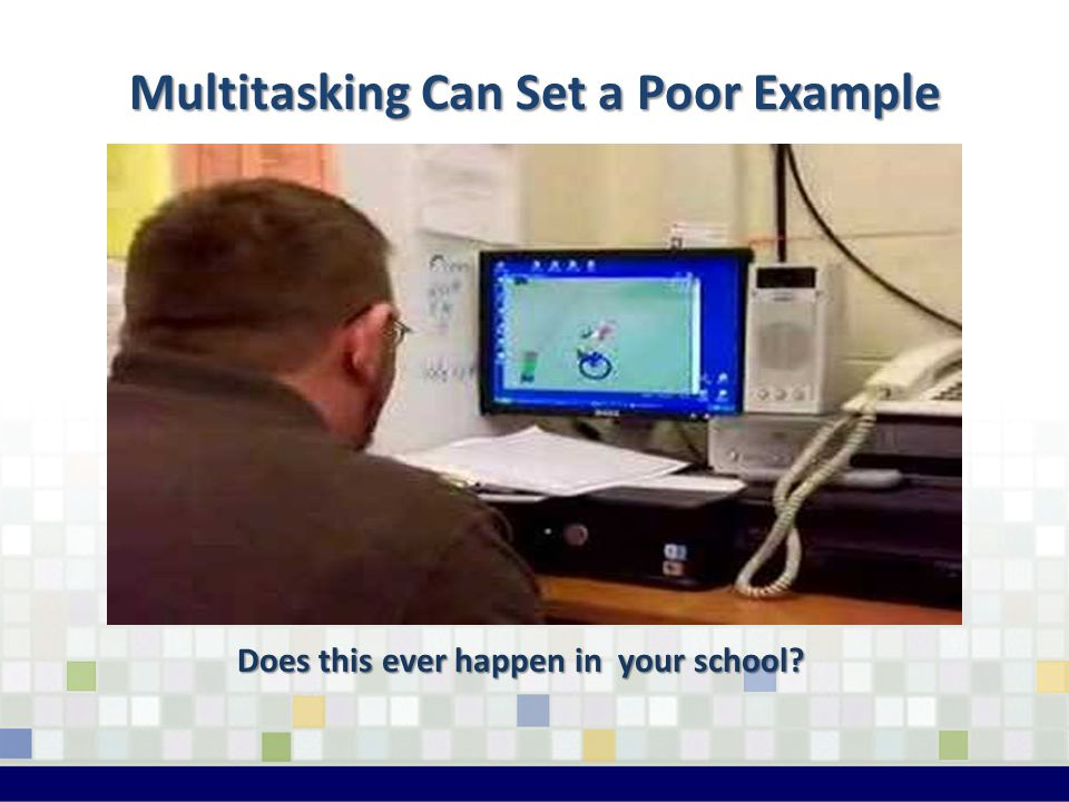 Multitasking Can Set a Poor Example Does this ever happen in your school?