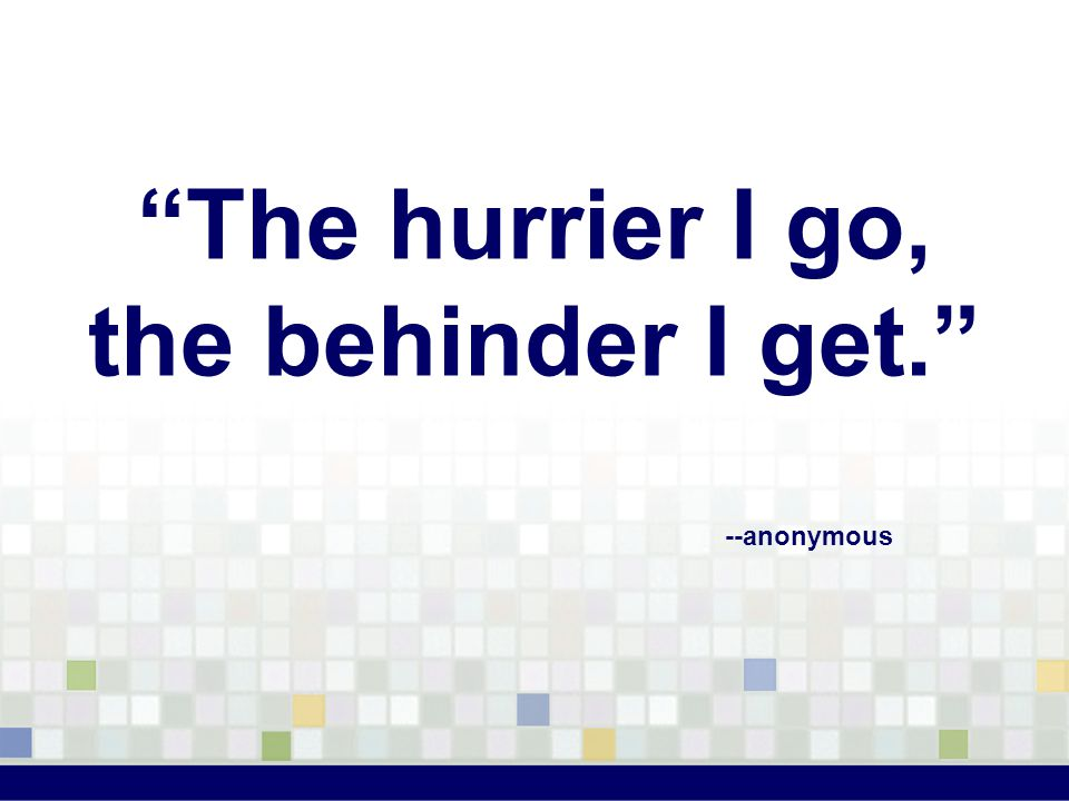 The hurrier I go, the behinder I get. --anonymous