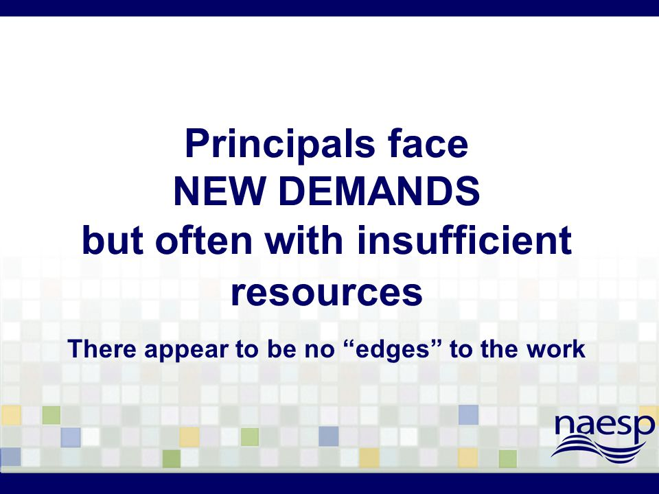 Principals face NEW DEMANDS but often with insufficient resources There appear to be no edges to the work