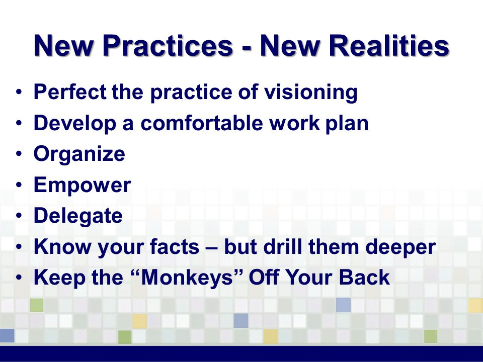 New Practices - New Realities Perfect the practice of visioning Develop a comfortable work plan Organize Empower Delegate Know your facts – but drill them deeper Keep the Monkeys Off Your Back