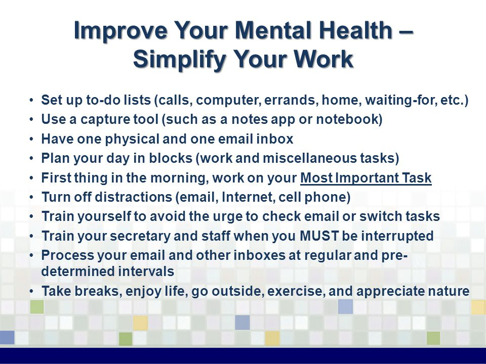 Improve Your Mental Health – Simplify Your Work Set up to-do lists (calls, computer, errands, home, waiting-for, etc.) Use a capture tool (such as a notes app or notebook) Have one physical and one email inbox Plan your day in blocks (work and miscellaneous tasks) First thing in the morning, work on your Most Important Task Turn off distractions (email, Internet, cell phone) Train yourself to avoid the urge to check email or switch tasks Train your secretary and staff when you MUST be interrupted Process your email and other inboxes at regular and pre- determined intervals Take breaks, enjoy life, go outside, exercise, and appreciate nature