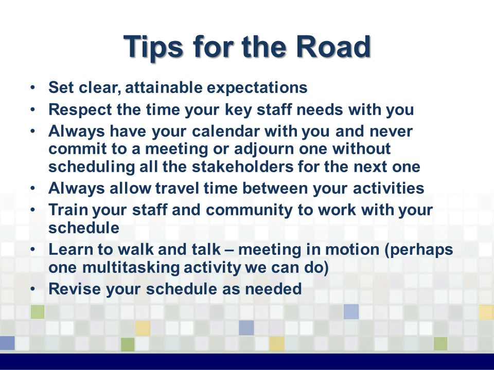 Tips for the Road Set clear, attainable expectations Respect the time your key staff needs with you Always have your calendar with you and never commit to a meeting or adjourn one without scheduling all the stakeholders for the next one Always allow travel time between your activities Train your staff and community to work with your schedule Learn to walk and talk – meeting in motion (perhaps one multitasking activity we can do) Revise your schedule as needed