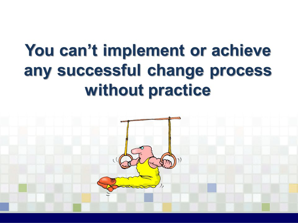 You can't implement or achieve any successful change process without practice