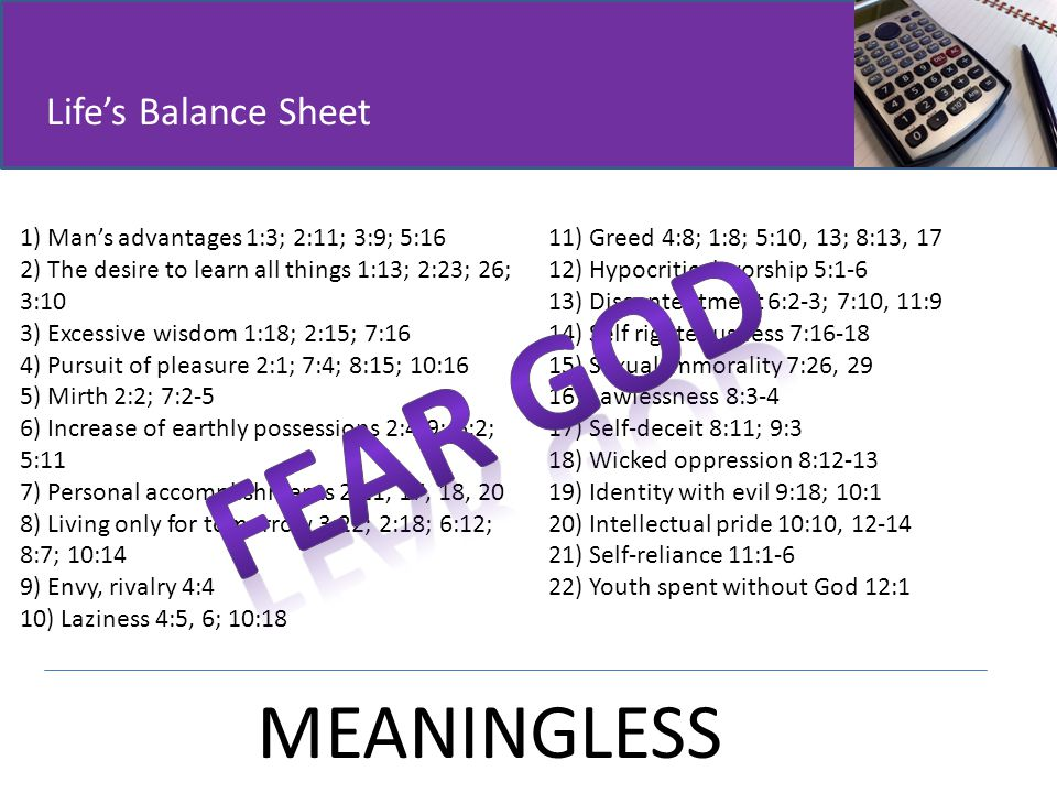 Life's Balance Sheet 1) Man's advantages 1:3; 2:11; 3:9; 5:16 2) The desire to learn all things 1:13; 2:23; 26; 3:10 3) Excessive wisdom 1:18; 2:15; 7:16 4) Pursuit of pleasure 2:1; 7:4; 8:15; 10:16 5) Mirth 2:2; 7:2-5 6) Increase of earthly possessions 2:4-9; 6:2; 5:11 7) Personal accomplishments 2:11, 17, 18, 20 8) Living only for tomorrow 3:22; 2:18; 6:12; 8:7; 10:14 9) Envy, rivalry 4:4 10) Laziness 4:5, 6; 10:18 11) Greed 4:8; 1:8; 5:10, 13; 8:13, 17 12) Hypocritical worship 5:1-6 13) Discontentment 6:2-3; 7:10, 11:9 14) Self righteousness 7:16-18 15) Sexual immorality 7:26, 29 16) Lawlessness 8:3-4 17) Self-deceit 8:11; 9:3 18) Wicked oppression 8:12-13 19) Identity with evil 9:18; 10:1 20) Intellectual pride 10:10, 12-14 21) Self-reliance 11:1-6 22) Youth spent without God 12:1 MEANINGLESS