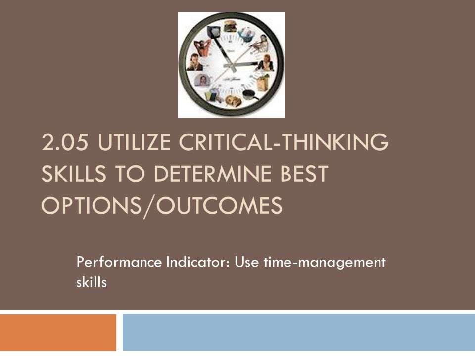 2.05 UTILIZE CRITICAL-THINKING SKILLS TO DETERMINE BEST OPTIONS/OUTCOMES Performance Indicator: Use time-management skills