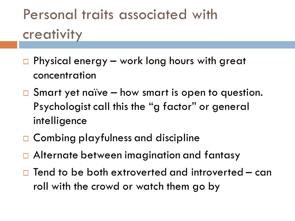 Personal traits associated with creativity  Physical energy – work long hours with great concentration  Smart yet naïve – how smart is open to question.