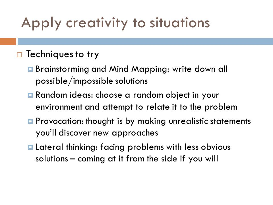 Apply creativity to situations  Techniques to try  Brainstorming and Mind Mapping: write down all possible/impossible solutions  Random ideas: choose a random object in your environment and attempt to relate it to the problem  Provocation: thought is by making unrealistic statements you'll discover new approaches  Lateral thinking: facing problems with less obvious solutions – coming at it from the side if you will