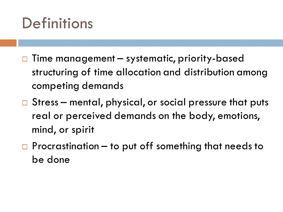 Definitions  Time management – systematic, priority-based structuring of time allocation and distribution among competing demands  Stress – mental, physical, or social pressure that puts real or perceived demands on the body, emotions, mind, or spirit  Procrastination – to put off something that needs to be done