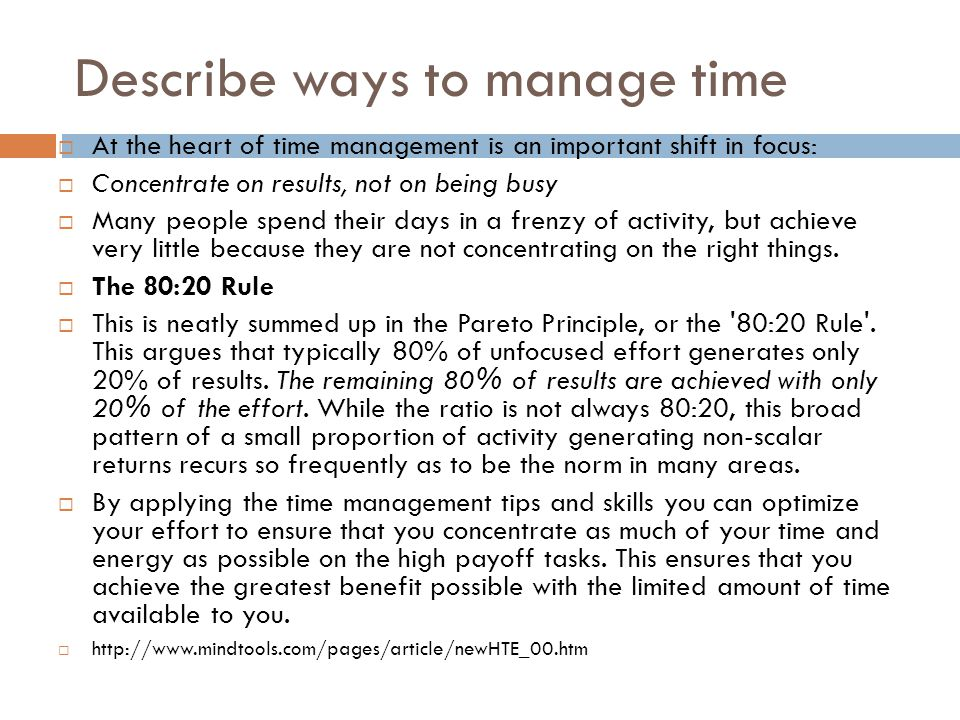 Describe ways to manage time  At the heart of time management is an important shift in focus:  Concentrate on results, not on being busy  Many people spend their days in a frenzy of activity, but achieve very little because they are not concentrating on the right things.
