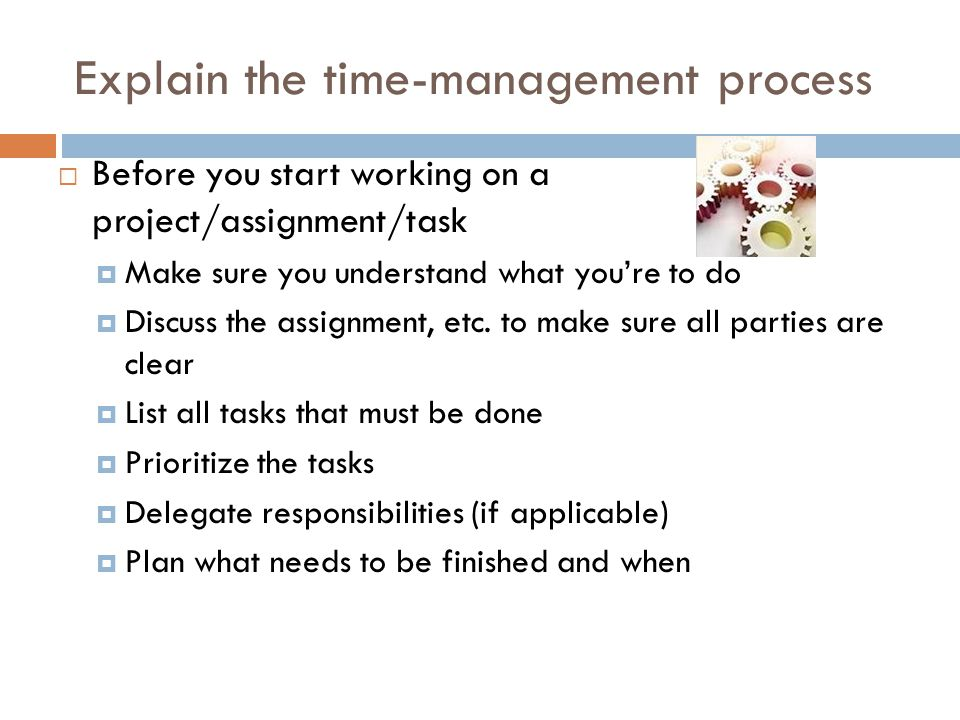 Explain the time-management process  Before you start working on a project/assignment/task  Make sure you understand what you're to do  Discuss the assignment, etc.