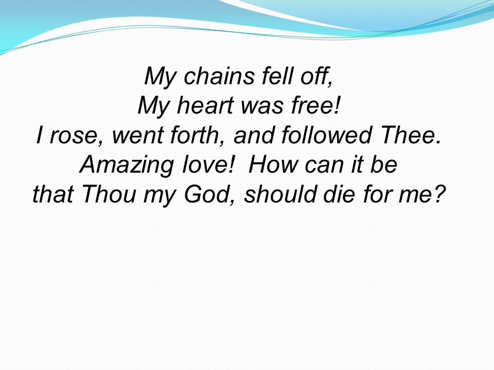 My chains fell off, My heart was free.I rose, went forth, and followed Thee.