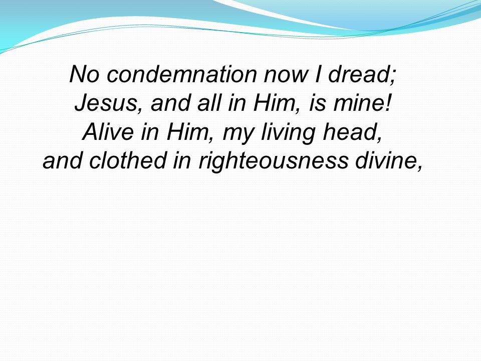 No condemnation now I dread; Jesus, and all in Him, is mine.