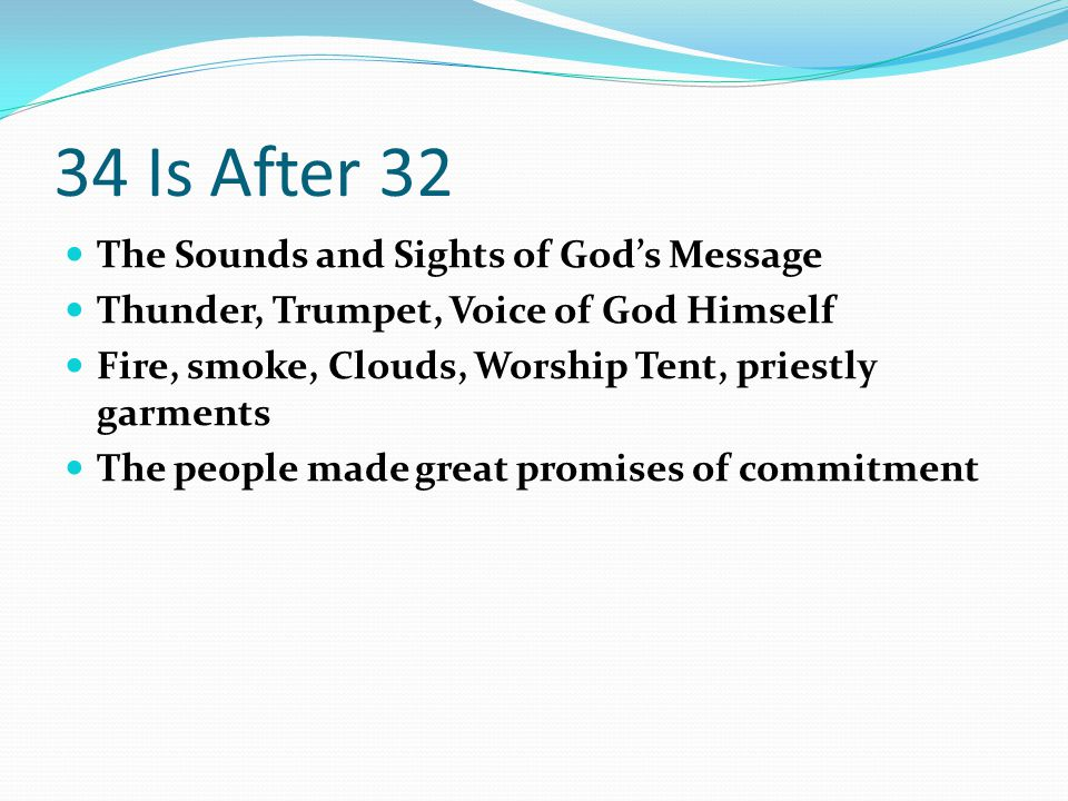 34 Is After 32 The Sounds and Sights of God's Message Thunder, Trumpet, Voice of God Himself Fire, smoke, Clouds, Worship Tent, priestly garments The people made great promises of commitment