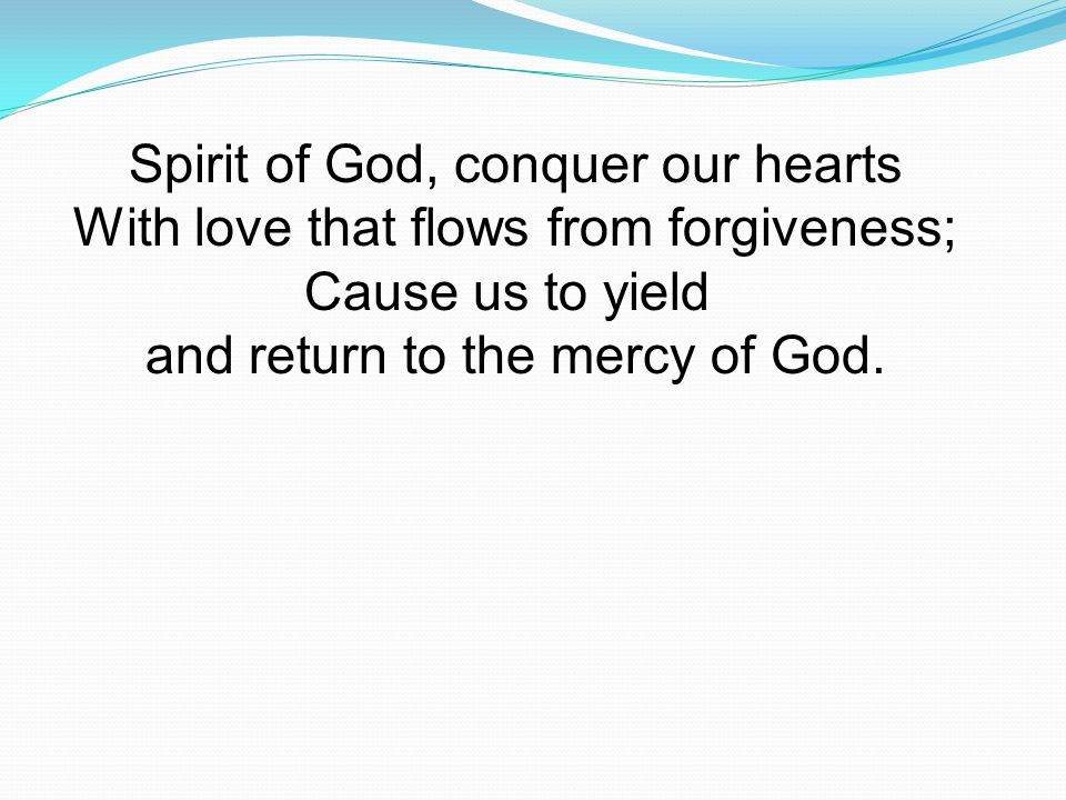 Spirit of God, conquer our hearts With love that flows from forgiveness; Cause us to yield and return to the mercy of God.