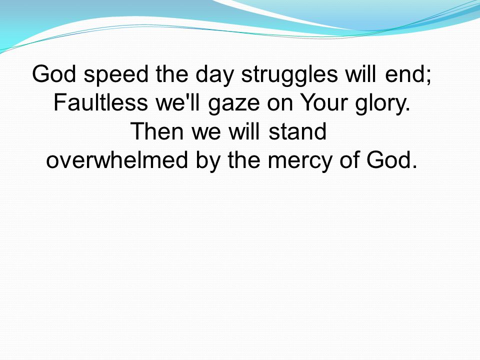 God speed the day struggles will end; Faultless we ll gaze on Your glory.