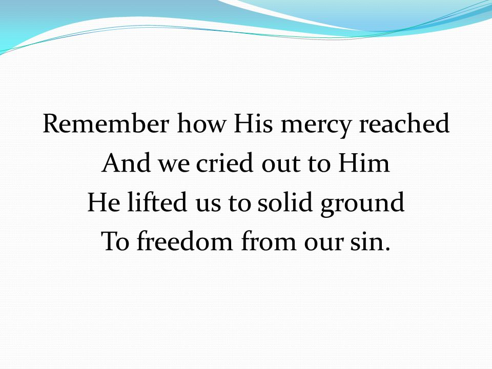 Remember how His mercy reached And we cried out to Him He lifted us to solid ground To freedom from our sin.