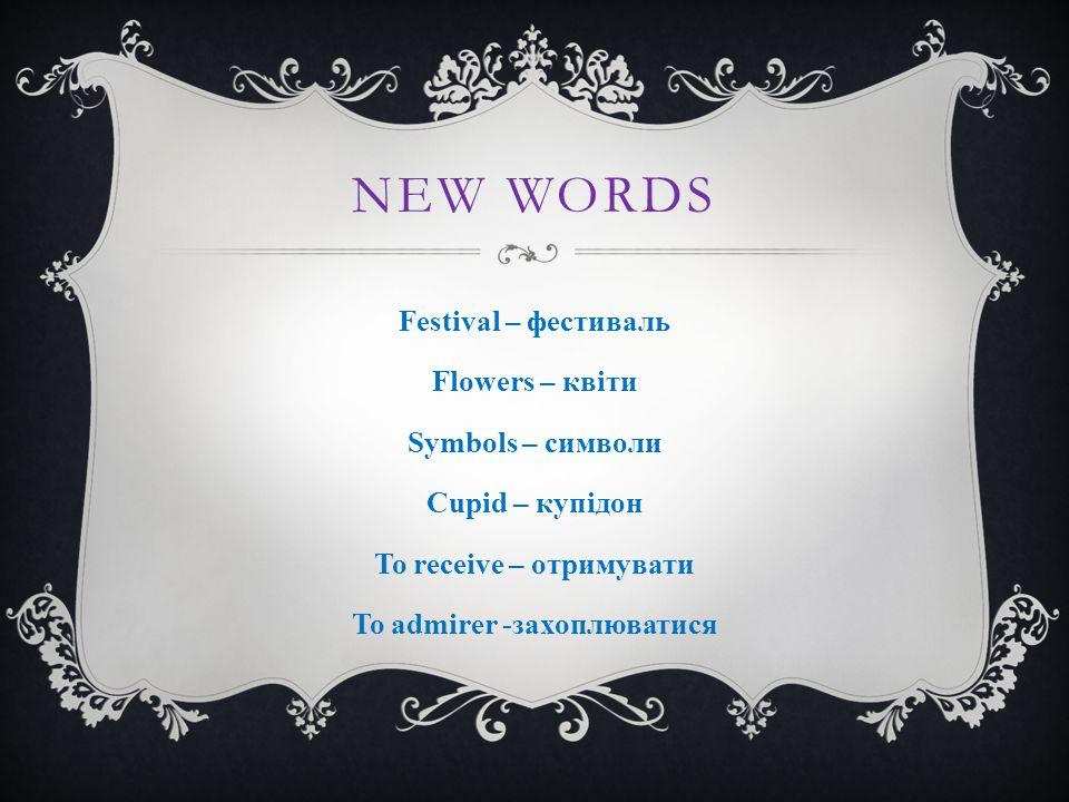 NEW WORDS Festival – фестиваль Flowers – квіти Symbols – символи Cupid – купідон To receive – отримувати To admirer -захоплюватися