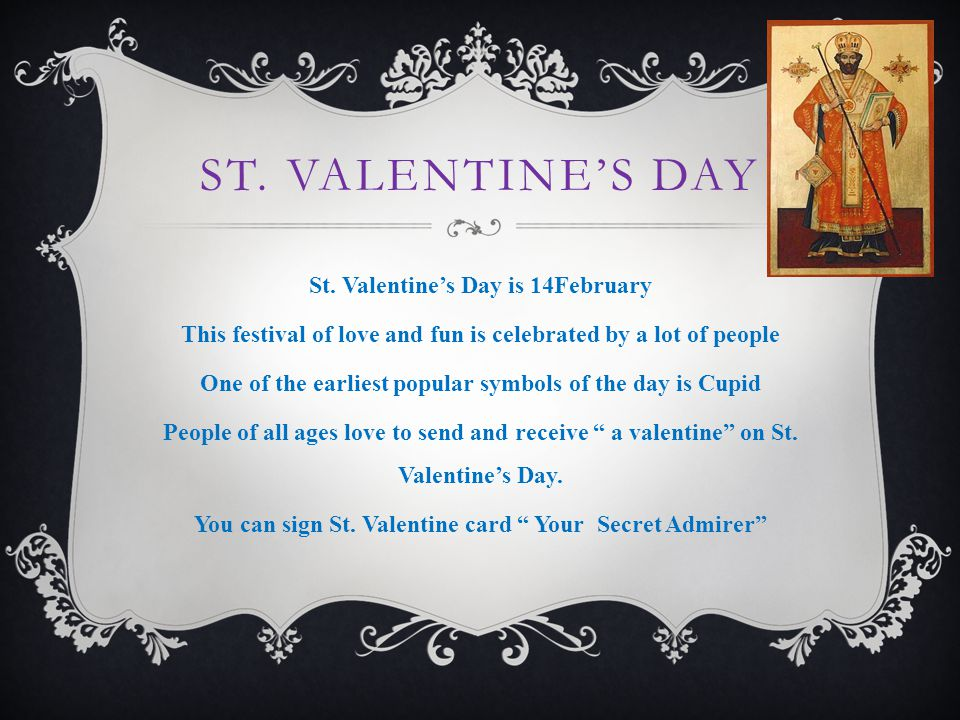 ST. VALENTINE'S DAY St. Valentine's Day is 14February This festival of love and fun is celebrated by a lot of people One of the earliest popular symbo