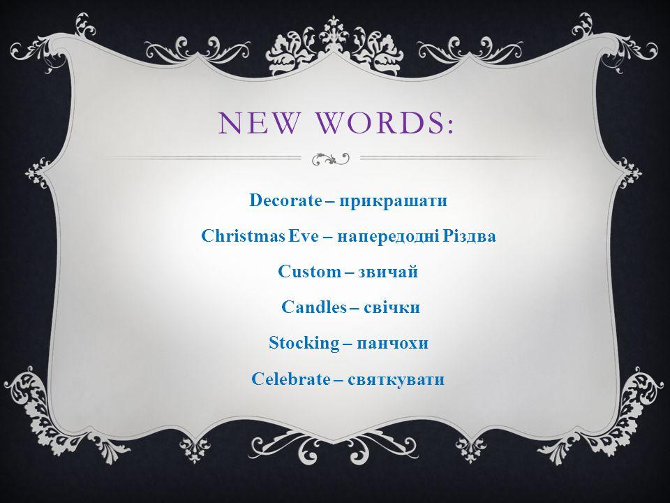 NEW WORDS: Decorate – прикрашати Christmas Eve – напередодні Різдва Custom – звичай Candles – свічки Stocking – панчохи Celebrate – святкувати