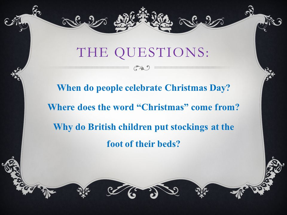 THE QUESTIONS: When do people celebrate Christmas Day.