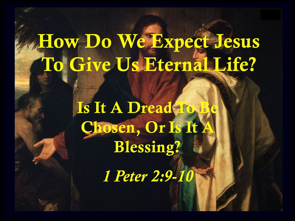 How Do We Expect Jesus To Give Us Eternal Life. Is It A Dread To Be Chosen, Or Is It A Blessing.