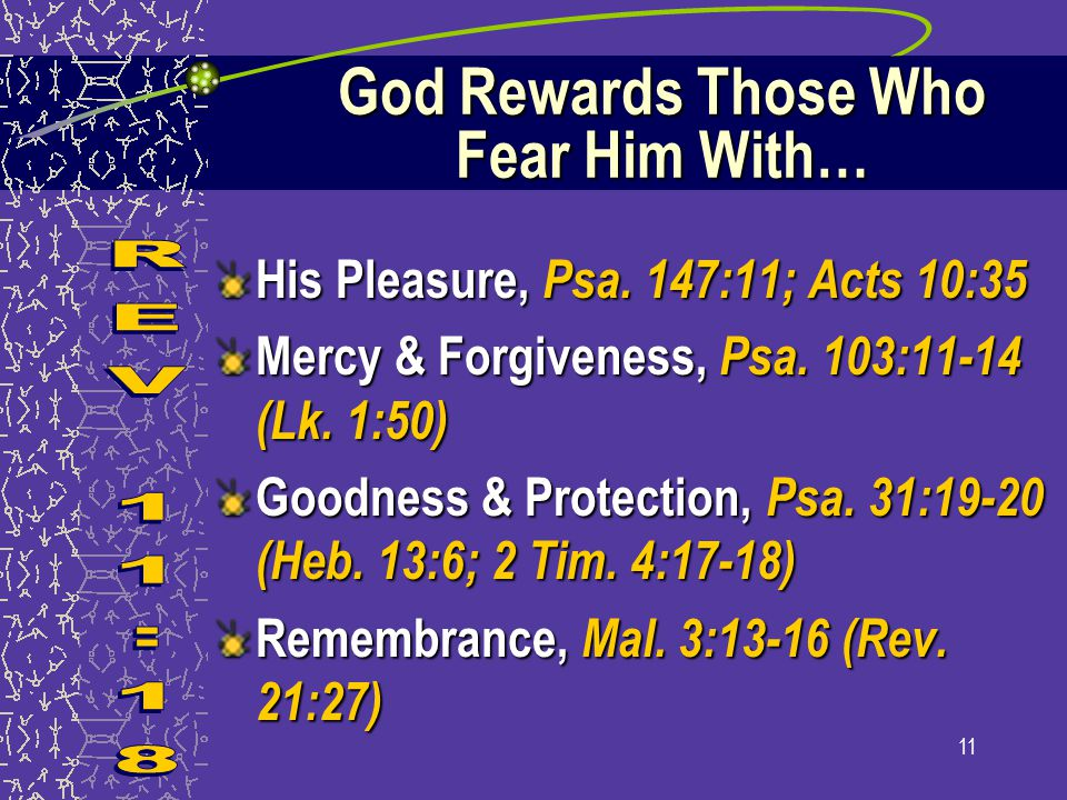 11 God Rewards Those Who Fear Him With… His Pleasure, Psa. 147:11; Acts 10:35 Mercy & Forgiveness, Psa. 103:11-14 (Lk. 1:50) Goodness & Protection, Ps