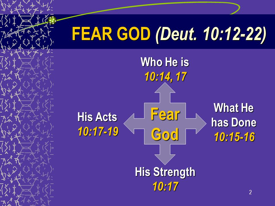 2 FearGod Who He is 10:14, 17 What He has Done 10:15-16 His Strength 10:17 His Acts 10:17-19 FEAR GOD (Deut. 10:12-22)