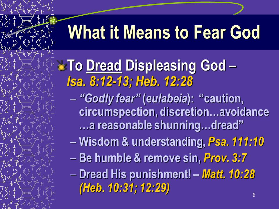 "6 What it Means to Fear God To Dread Displeasing God – Isa. 8:12-13; Heb. 12:28 – ""Godly fear"" ( eulabeia ): ""caution, circumspection, discretion…avoi"
