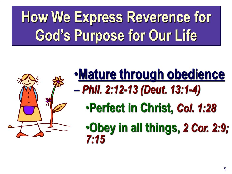 9 How We Express Reverence for God's Purpose for Our Life Mature through obedience – Phil. 2:12-13 (Deut. 13:1-4) Mature through obedience – Phil. 2:1