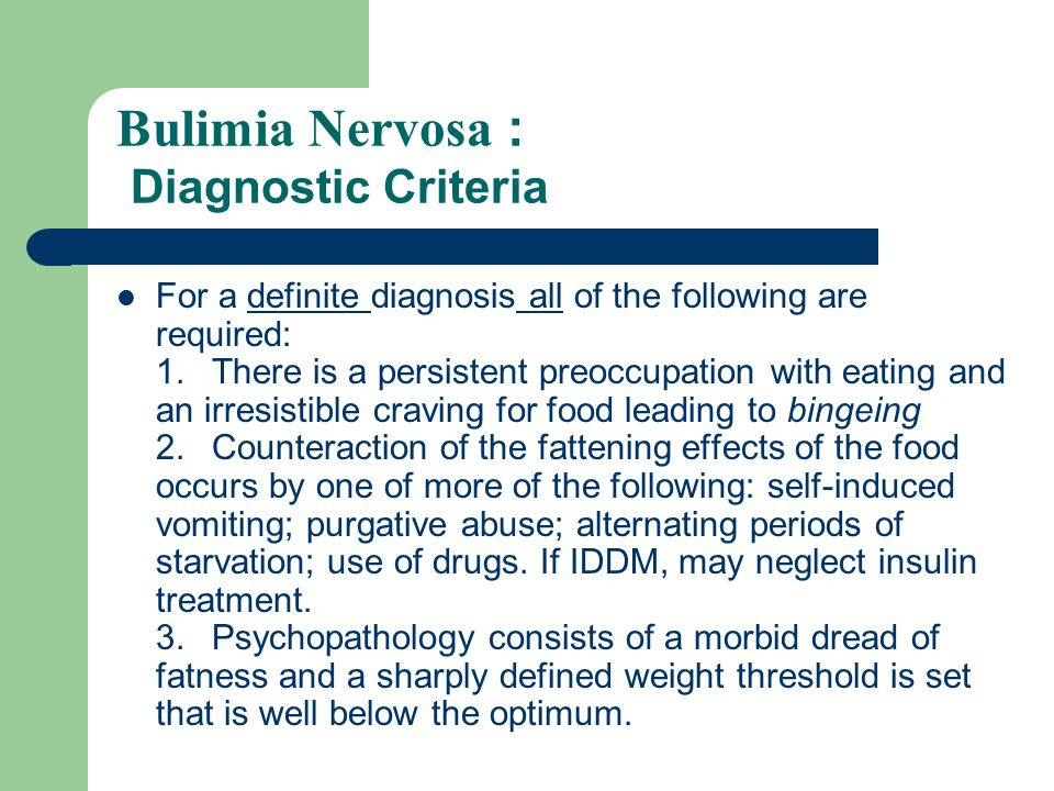 Bulimia Nervosa: Signs and Symptoms Not as severe as Anorexia Nervosa unless occurs as a complication thereof, when it indicates poor prognosis.