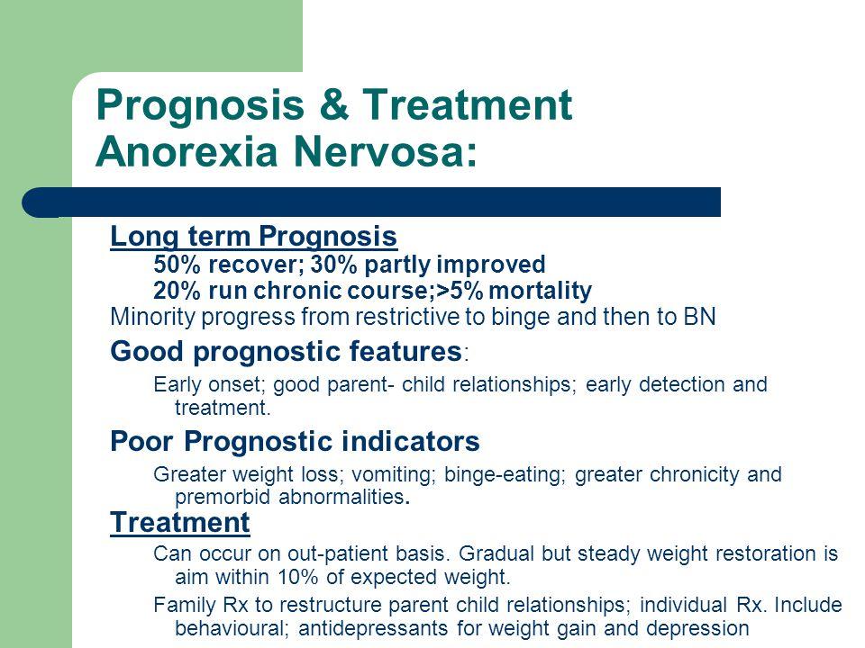 Prognosis & Treatment Anorexia Nervosa: Long term Prognosis 50% recover; 30% partly improved 20% run chronic course;>5% mortality Minority progress fr