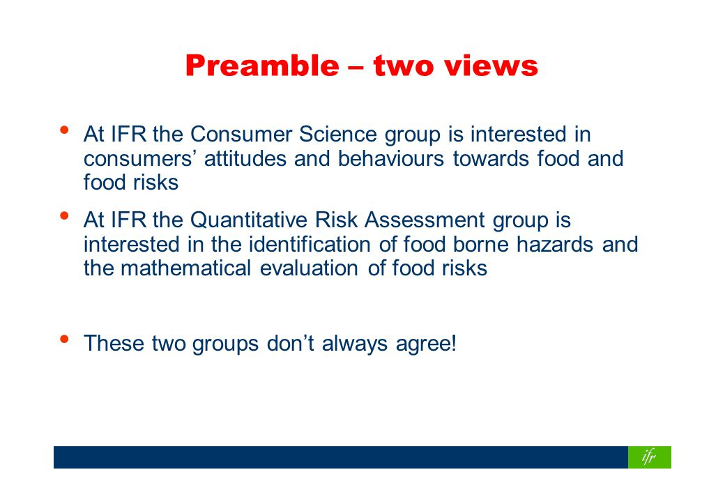 Preamble – two views At IFR the Consumer Science group is interested in consumers' attitudes and behaviours towards food and food risks At IFR the Quantitative Risk Assessment group is interested in the identification of food borne hazards and the mathematical evaluation of food risks These two groups don't always agree!