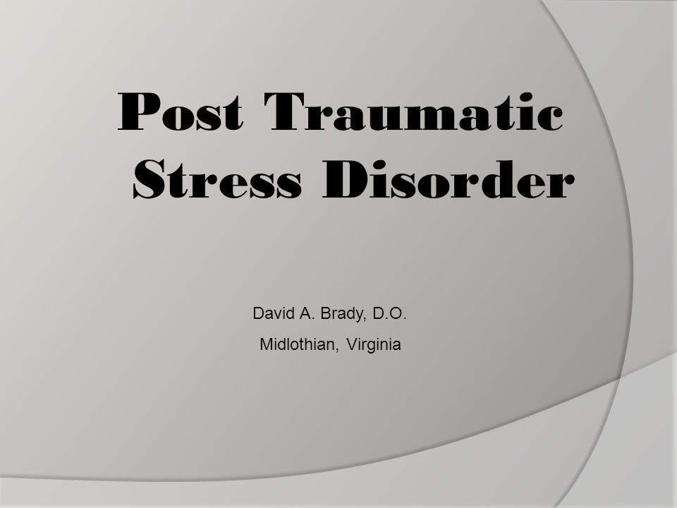 Post Traumatic Stress Disorder David A. Brady, D.O. Midlothian, Virginia