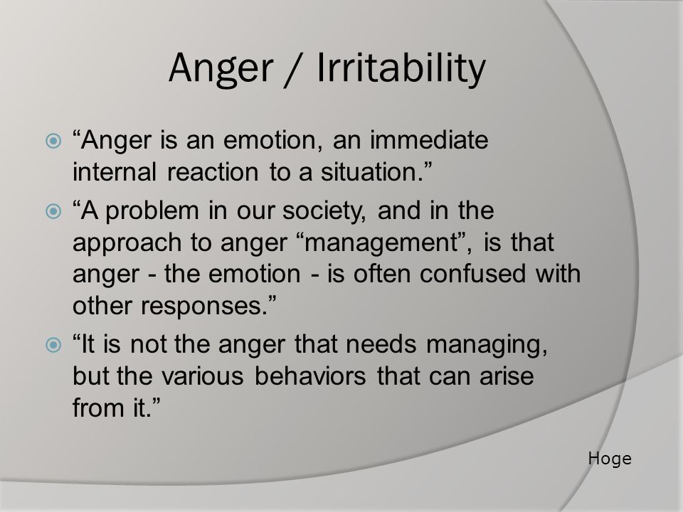 "Anger / Irritability  ""Anger is an emotion, an immediate internal reaction to a situation.""  ""A problem in our society, and in the approach to anger"