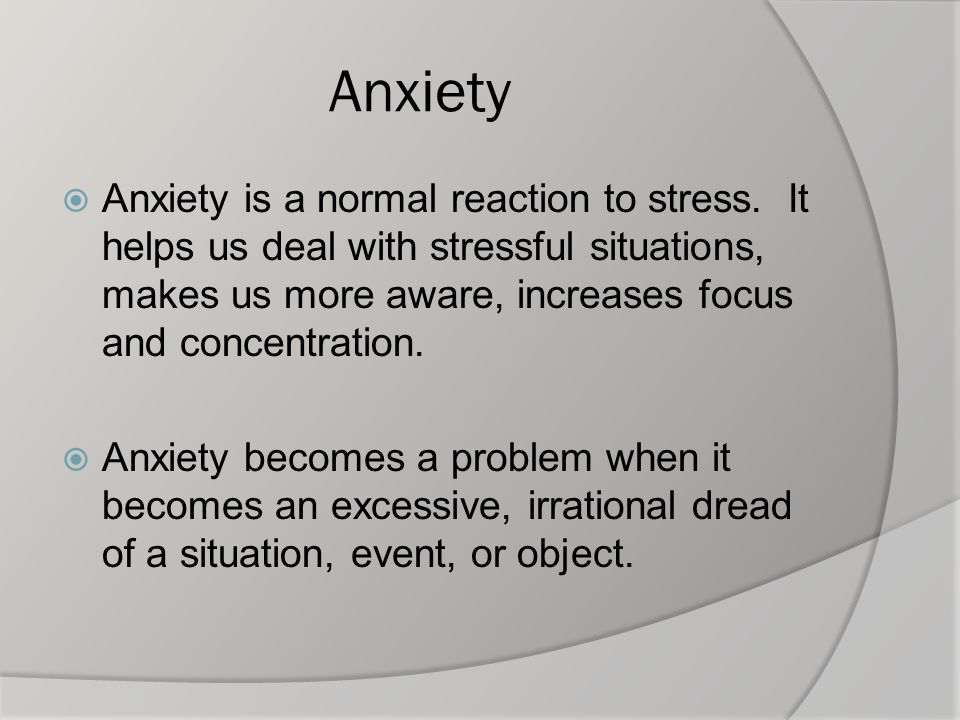 Anxiety  Anxiety is a normal reaction to stress. It helps us deal with stressful situations, makes us more aware, increases focus and concentration.